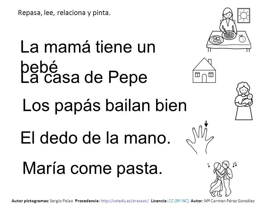Los papás bailan bien La casa de Pepe La mamá tiene un bebé El dedo de la mano. María come pasta. Repasa, lee, relaciona y pinta. Autor pictogramas: S
