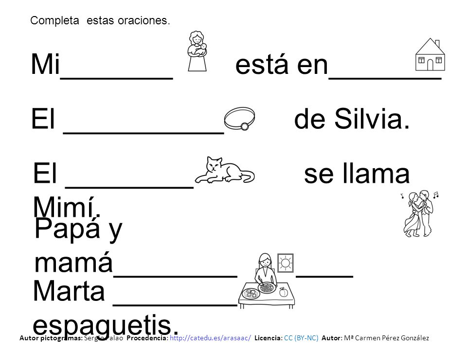 Mi_______ está en_______ Papá y mamá_______________ El _________ se llama Mimí. El __________ de Silvia. Marta _________ espaguetis. Completa estas or