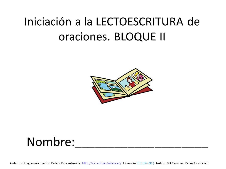 Iniciación a la LECTOESCRITURA de oraciones. BLOQUE II Nombre:____________________ Autor pictogramas: Sergio Palao Procedencia: http://catedu.es/arasa