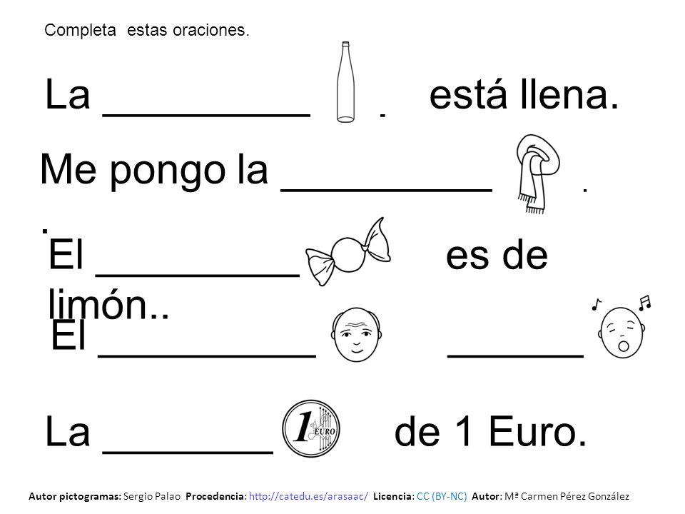 La ____________ está llena. El ___________ ________ El _________ es de limón.. Me pongo la _____________. La _________ de 1 Euro. Completa estas oraci