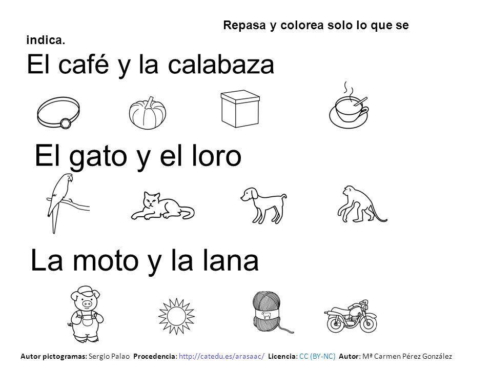 Repasa y colorea solo lo que se indica. El café y la calabaza El gato y el loro La moto y la lana Autor pictogramas: Sergio Palao Procedencia: http://