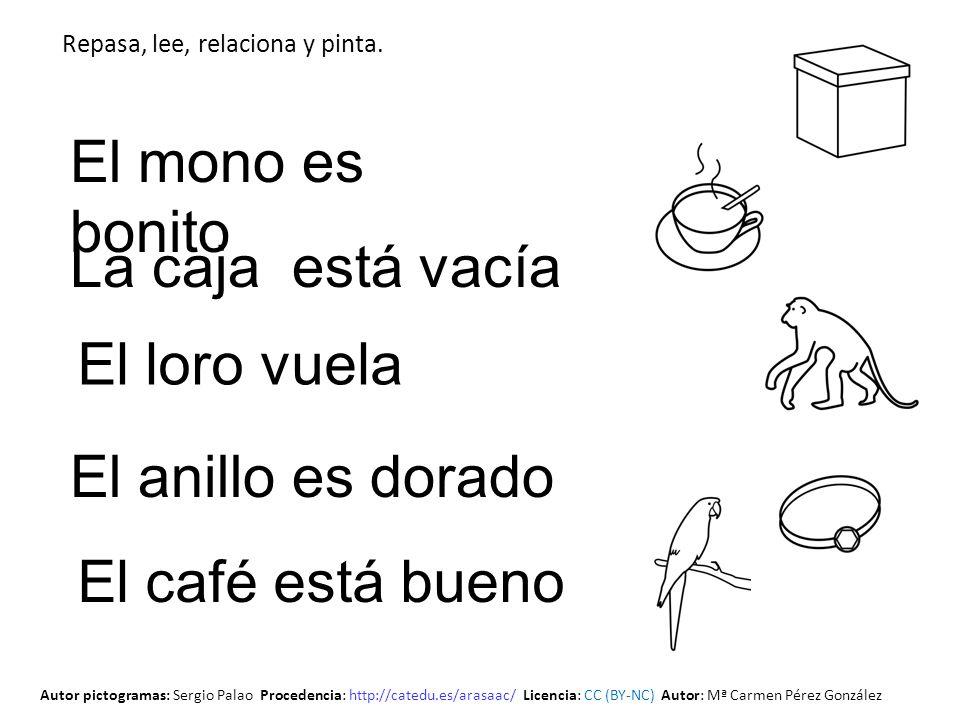 El loro vuela La caja está vacía El mono es bonito El anillo es dorado El café está bueno Repasa, lee, relaciona y pinta. Autor pictogramas: Sergio Pa