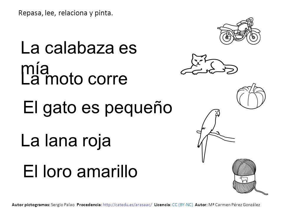 El gato es pequeño La moto corre La calabaza es mía La lana roja El loro amarillo Repasa, lee, relaciona y pinta. Autor pictogramas: Sergio Palao Proc