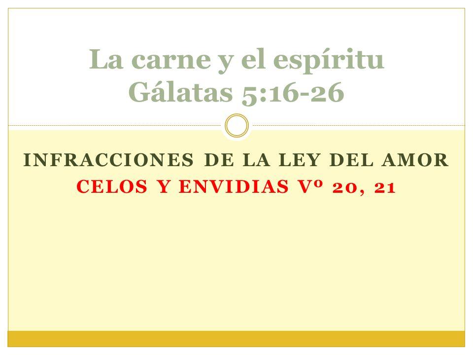 INFRACCIONES DE LA LEY DEL AMOR CELOS Y ENVIDIAS Vº 20, 21 La carne y el espíritu Gálatas 5:16-26