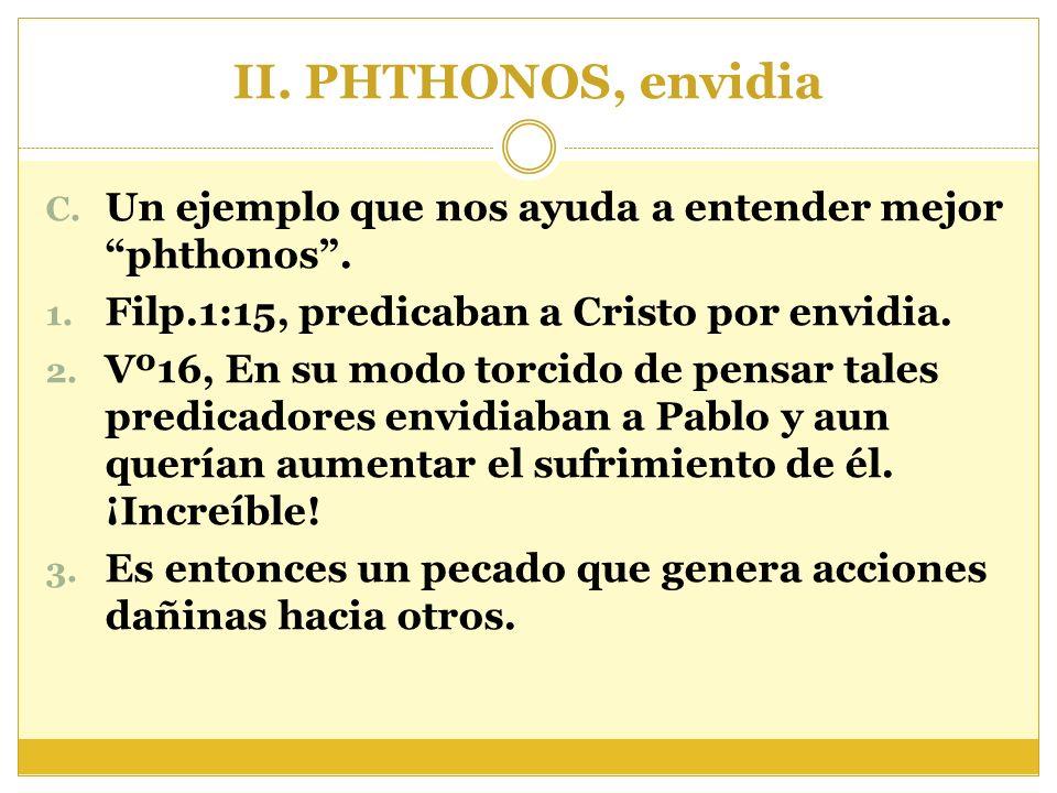 II. PHTHONOS, envidia C. Un ejemplo que nos ayuda a entender mejor phthonos. 1. Filp.1:15, predicaban a Cristo por envidia. 2. Vº16, En su modo torcid