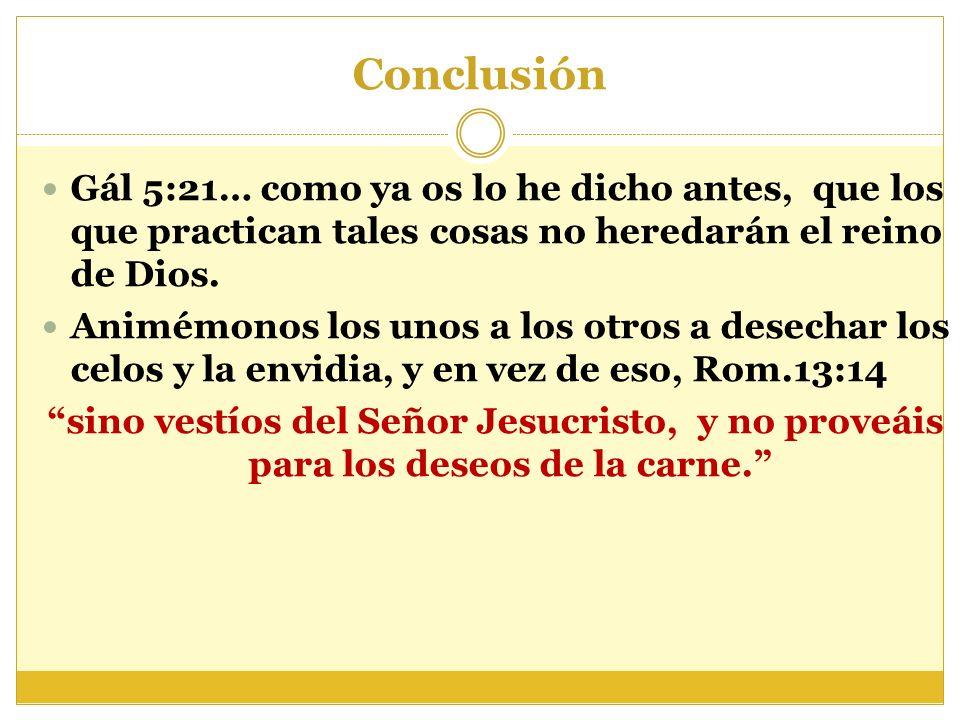 Conclusión Gál 5:21… como ya os lo he dicho antes, que los que practican tales cosas no heredarán el reino de Dios. Animémonos los unos a los otros a