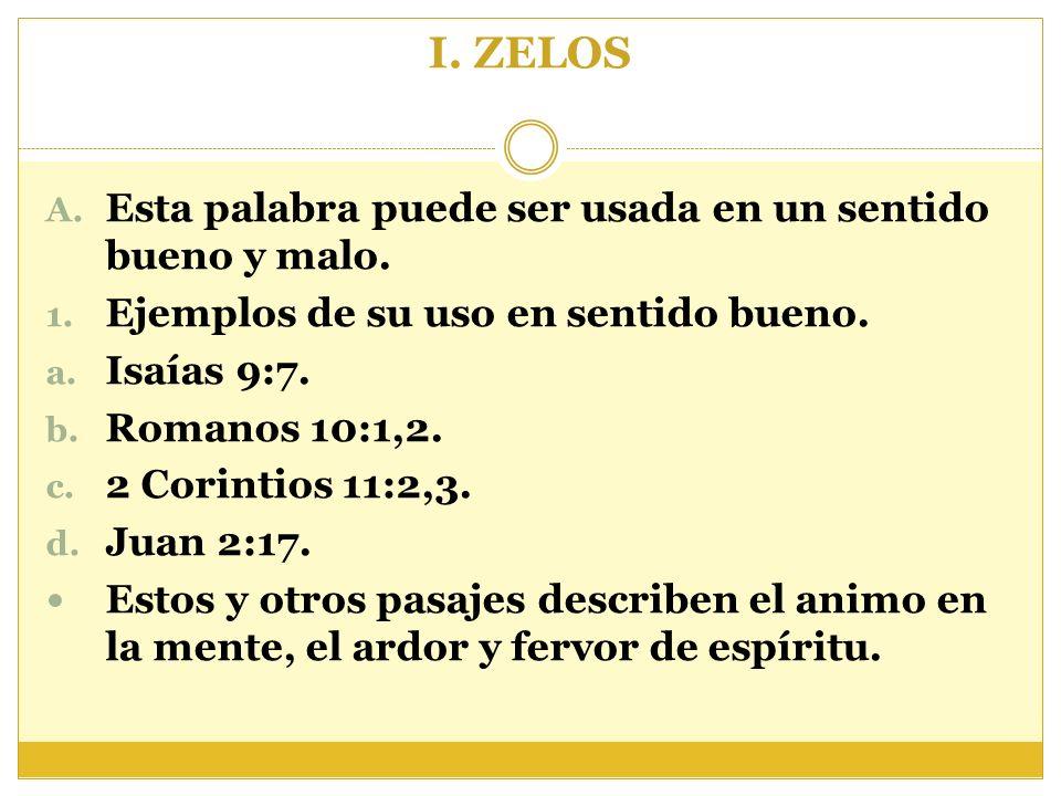 I. ZELOS A. Esta palabra puede ser usada en un sentido bueno y malo. 1. Ejemplos de su uso en sentido bueno. a. Isaías 9:7. b. Romanos 10:1,2. c. 2 Co
