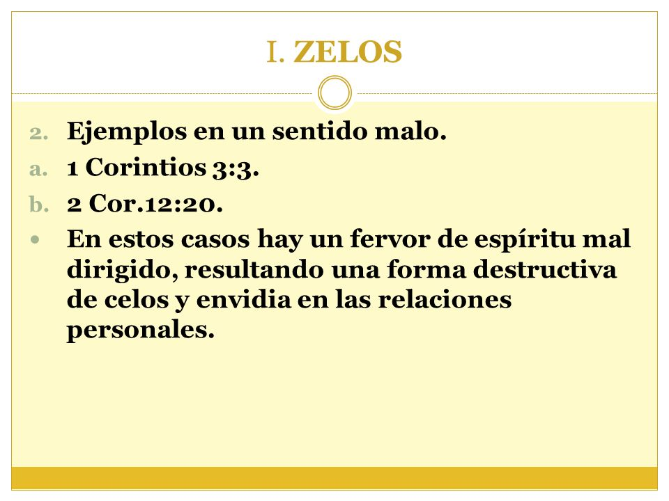 I. ZELOS 2. Ejemplos en un sentido malo. a. 1 Corintios 3:3. b. 2 Cor.12:20. En estos casos hay un fervor de espíritu mal dirigido, resultando una for