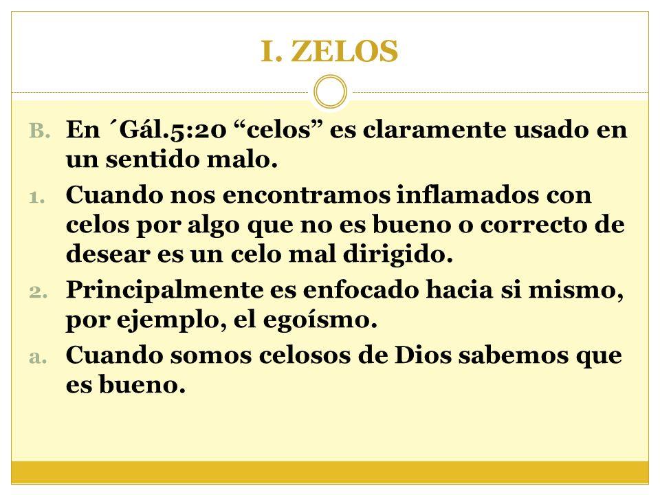 I. ZELOS B. En ´Gál.5:20 celos es claramente usado en un sentido malo. 1. Cuando nos encontramos inflamados con celos por algo que no es bueno o corre