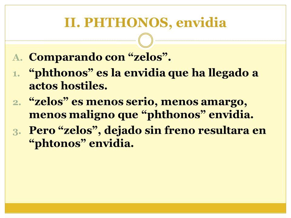 II. PHTHONOS, envidia A. Comparando con zelos. 1. phthonos es la envidia que ha llegado a actos hostiles. 2. zelos es menos serio, menos amargo, menos