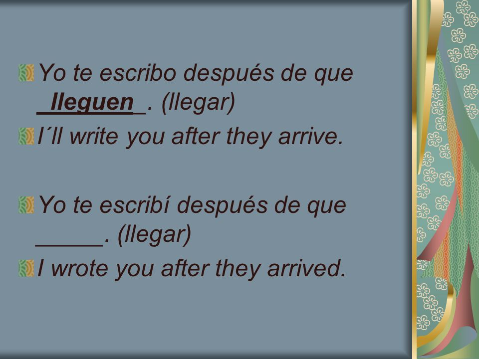 Yo te escribo después de que _lleguen_. (llegar) I´ll write you after they arrive. Yo te escribí después de que _____. (llegar) I wrote you after they