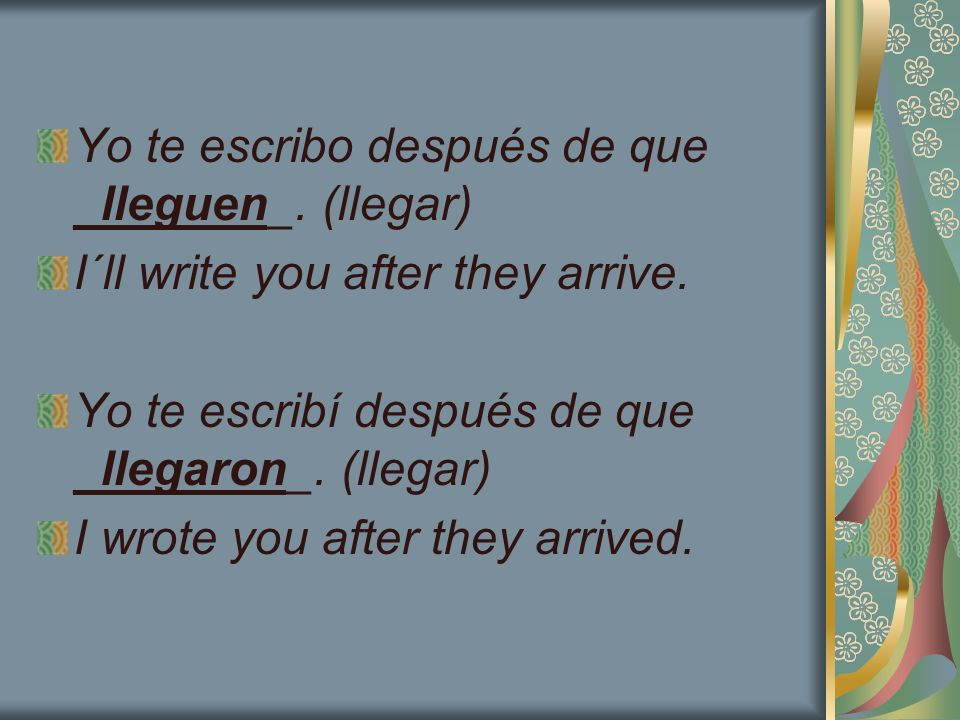 Yo te escribo después de que _lleguen_. (llegar) I´ll write you after they arrive. Yo te escribí después de que _llegaron_. (llegar) I wrote you after