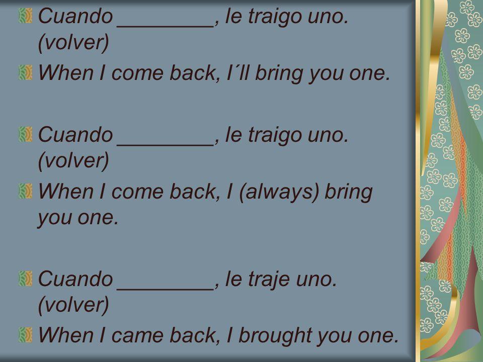 Cuando ________, le traigo uno. (volver) When I come back, I´ll bring you one. Cuando ________, le traigo uno. (volver) When I come back, I (always) b