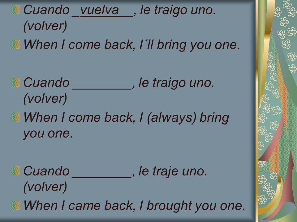 Cuando _vuelva__, le traigo uno. (volver) When I come back, I´ll bring you one. Cuando ________, le traigo uno. (volver) When I come back, I (always)