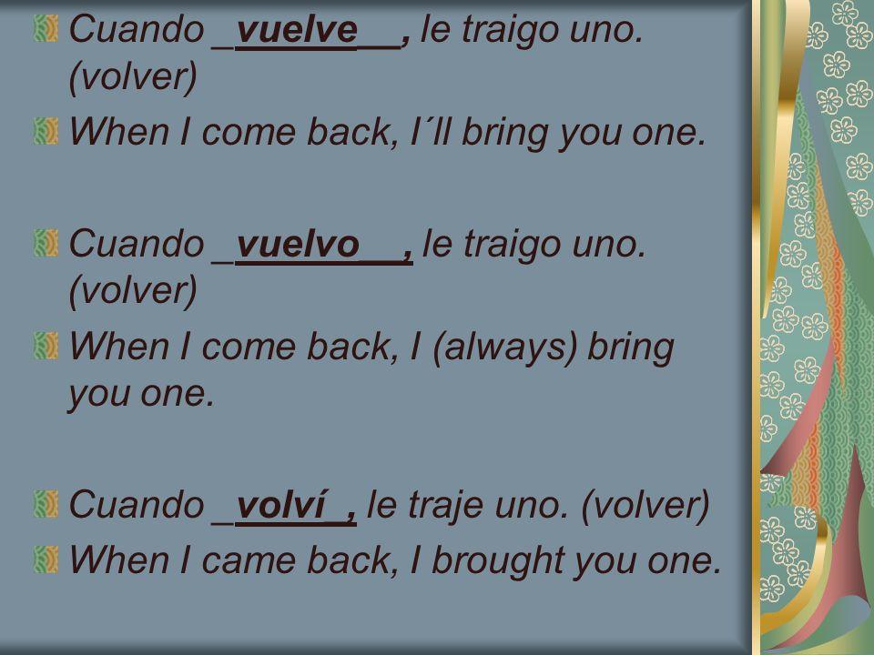 Cuando _vuelve__, le traigo uno. (volver) When I come back, I´ll bring you one. Cuando _vuelvo__, le traigo uno. (volver) When I come back, I (always)