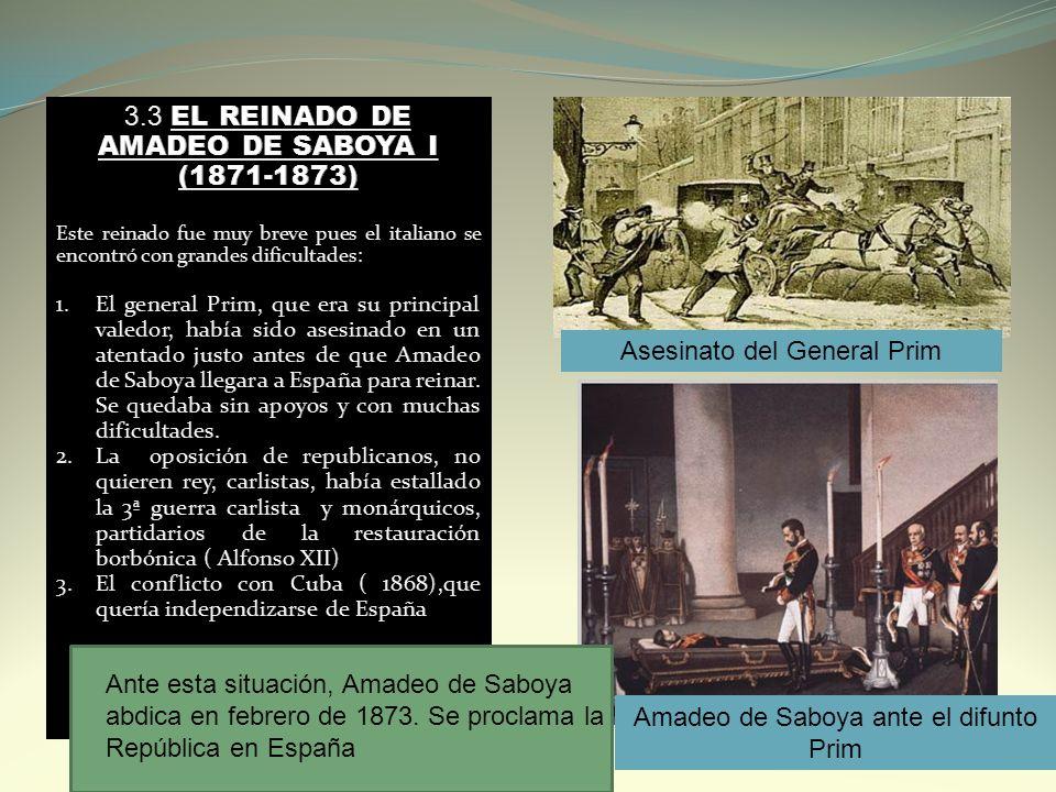 Ante esta situación, Amadeo de Saboya abdica en febrero de 1873. Se proclama la I República en España Asesinato del General Prim Amadeo de Saboya ante