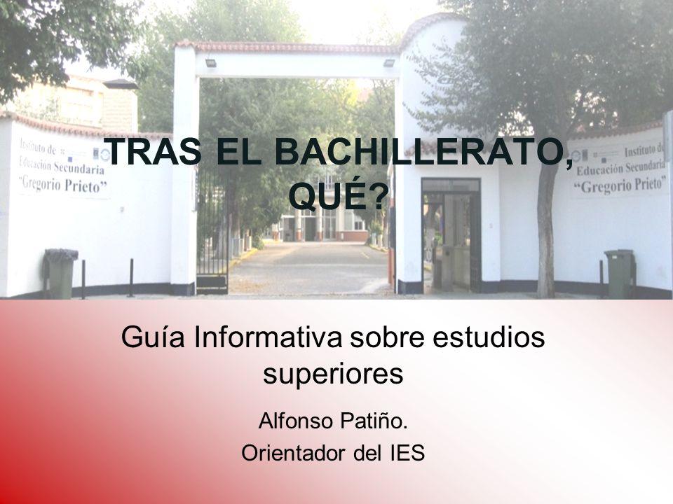 TRAS EL BACHILLERATO, QUÉ? Guía Informativa sobre estudios superiores Alfonso Patiño. Orientador del IES