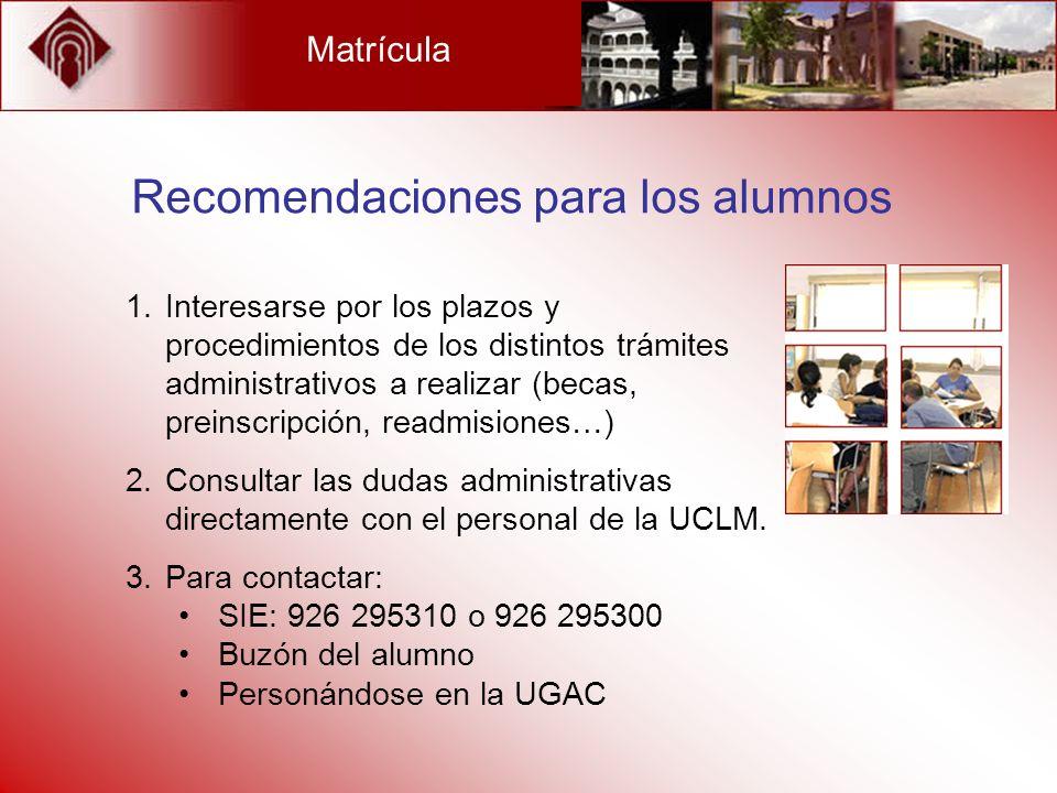 Matrícula Recomendaciones para los alumnos 1.Interesarse por los plazos y procedimientos de los distintos trámites administrativos a realizar (becas,