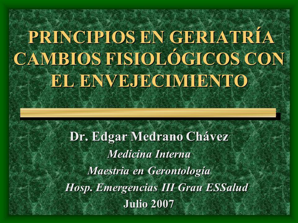 PRINCIPIOS EN GERIATRÍA CAMBIOS FISIOLÓGICOS CON EL ENVEJECIMIENTO Dr. Edgar Medrano Chávez Medicina Interna Maestria en Gerontología Hosp. Emergencia
