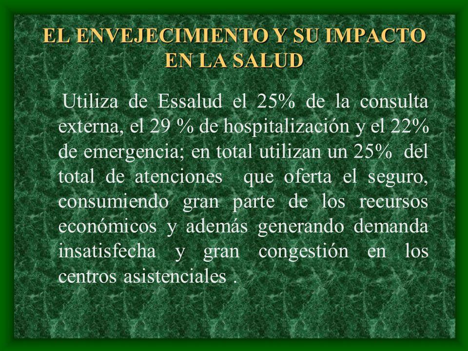 EL ENVEJECIMIENTO Y SU IMPACTO EN LA SALUD Utiliza de Essalud el 25% de la consulta externa, el 29 % de hospitalización y el 22% de emergencia; en tot