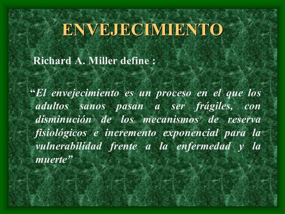 ENVEJECIMIENTO Richard A. Miller define : El envejecimiento es un proceso en el que los adultos sanos pasan a ser frágiles, con disminución de los mec