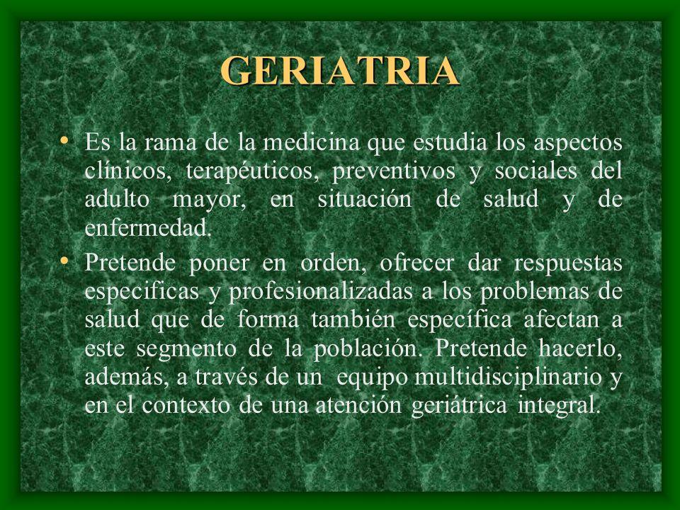 GERIATRIA Es la rama de la medicina que estudia los aspectos clínicos, terapéuticos, preventivos y sociales del adulto mayor, en situación de salud y
