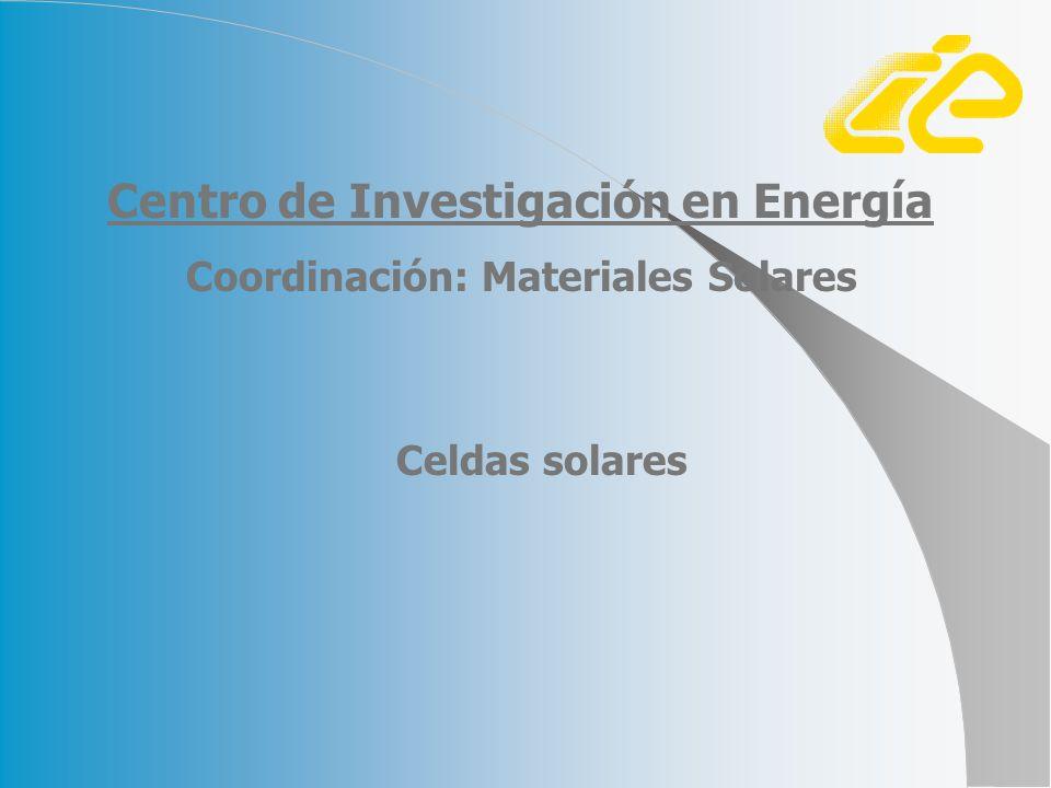 Celdas solares Coordinación: Materiales Solares Centro de Investigación en Energía