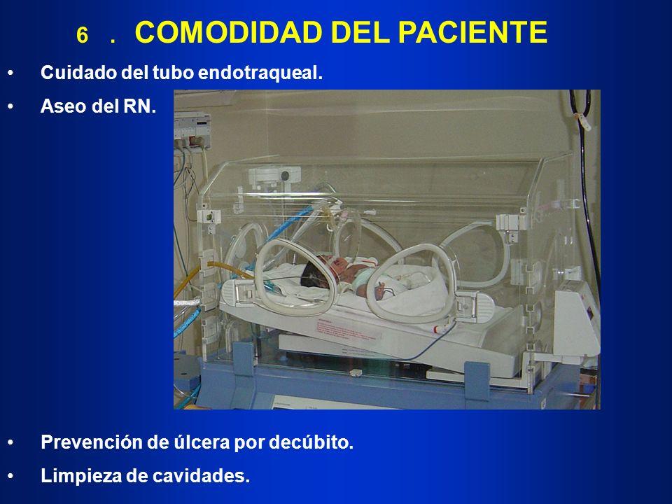 6. COMODIDAD DEL PACIENTE Cuidado del tubo endotraqueal. Aseo del RN. Prevención de úlcera por decúbito. Limpieza de cavidades.