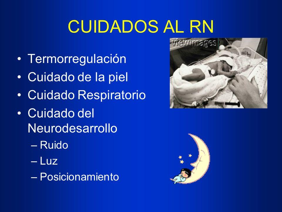 CUIDADOS AL RN Termorregulación Cuidado de la piel Cuidado Respiratorio Cuidado del Neurodesarrollo –Ruido –Luz –Posicionamiento