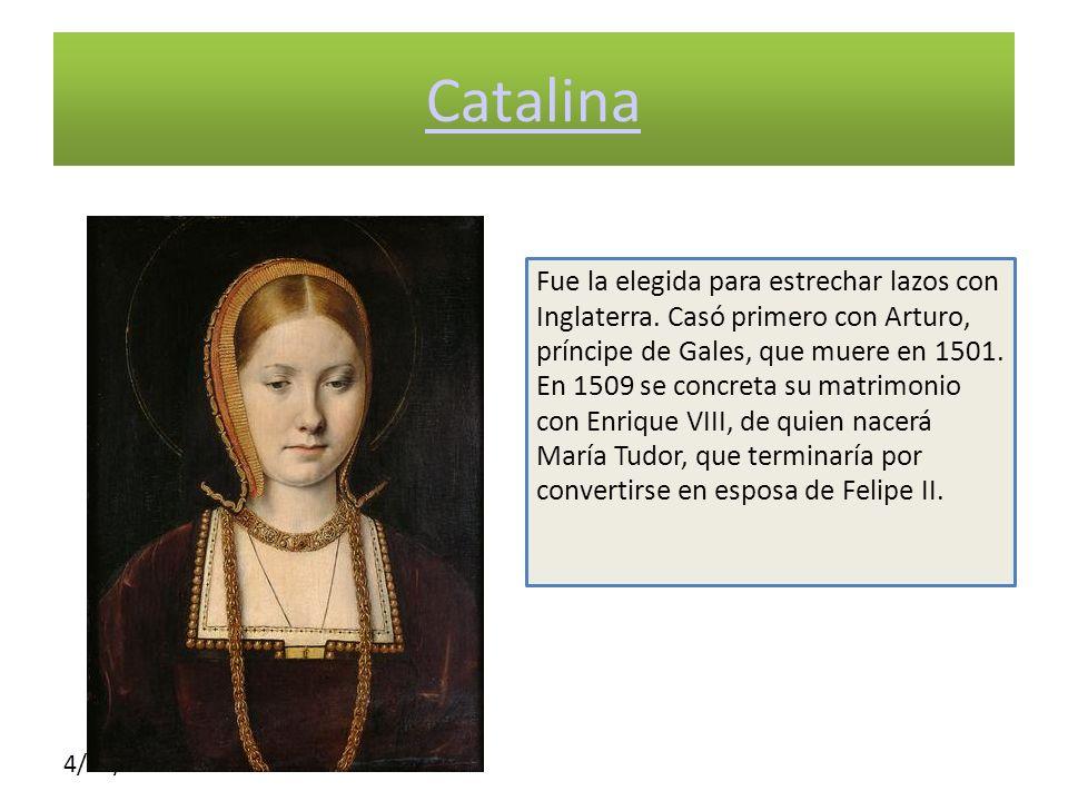 4/10/10 Catalina Fue la elegida para estrechar lazos con Inglaterra. Casó primero con Arturo, príncipe de Gales, que muere en 1501. En 1509 se concret