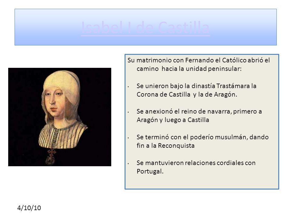 4/10/10 Isabel I de Castilla Su matrimonio con Fernando el Católico abrió el camino hacia la unidad peninsular: Se unieron bajo la dinastía Trastámara
