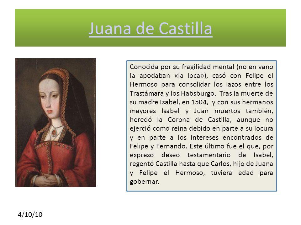 4/10/10 Juana de Castilla Conocida por su fragilidad mental (no en vano la apodaban «la loca»), casó con Felipe el Hermoso para consolidar los lazos e