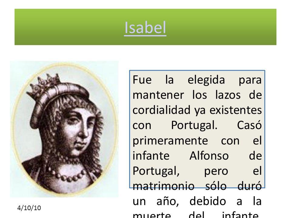 4/10/10 Isabel Fue la elegida para mantener los lazos de cordialidad ya existentes con Portugal. Casó primeramente con el infante Alfonso de Portugal,