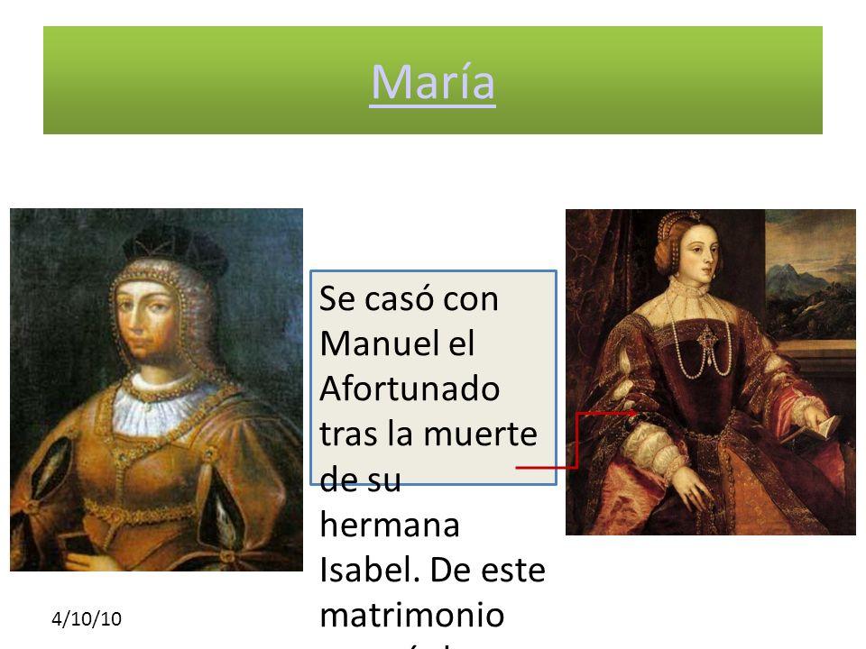 4/10/10 María Se casó con Manuel el Afortunado tras la muerte de su hermana Isabel. De este matrimonio nacería la futura esposa de Carlos I, Isabel de