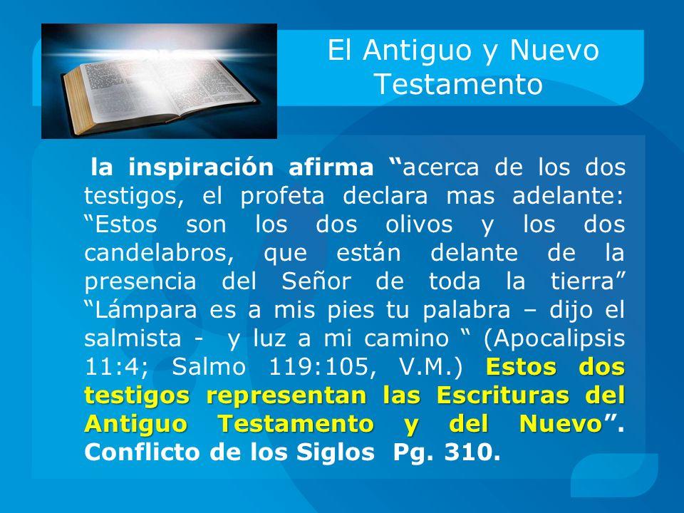 El Antiguo y Nuevo Testamento Estos dos testigos representan las Escrituras del Antiguo Testamento y del Nuevo la inspiración afirma acerca de los dos