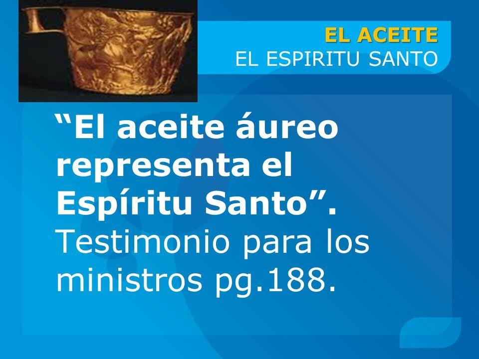 EL ACEITE EL ACEITE EL ESPIRITU SANTO El aceite áureo representa el Espíritu Santo. Testimonio para los ministros pg.188.