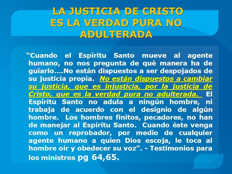 LA JUSTICIA DE CRISTO ES LA VERDAD PURA NO ADULTERADA No están dispuestos a cambiar su justicia, que es injusticia, por la justicia de Cristo, que es