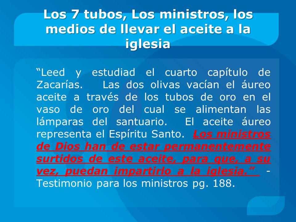 Los 7 tubos, Los ministros, los medios de llevar el aceite a la iglesia Leed y estudiad el cuarto capítulo de Zacarías. Las dos olivas vacían el áureo