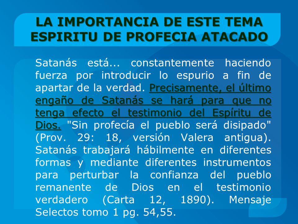 LA IMPORTANCIA DE ESTE TEMA ESPIRITU DE PROFECIA ATACADO Precisamente, el último engaño de Satanás se hará para que no tenga efecto el testimonio del