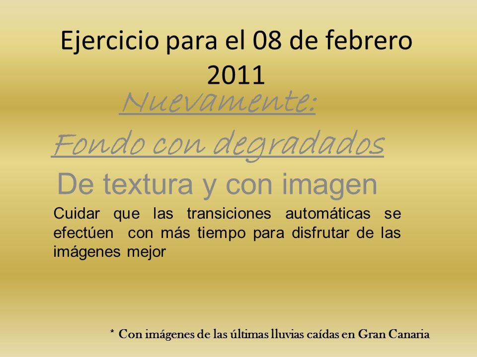 Ejercicio para el 08 de febrero 2011 Nuevamente: Fondo con degradados De textura y con imagen Cuidar que las transiciones automáticas se efectúen con más tiempo para disfrutar de las imágenes mejor * Con imágenes de las últimas lluvias caídas en Gran Canaria
