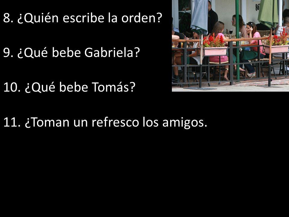 8. ¿Quién escribe la orden? 9. ¿Qué bebe Gabriela? 10. ¿Qué bebe Tomás? 11. ¿Toman un refresco los amigos.