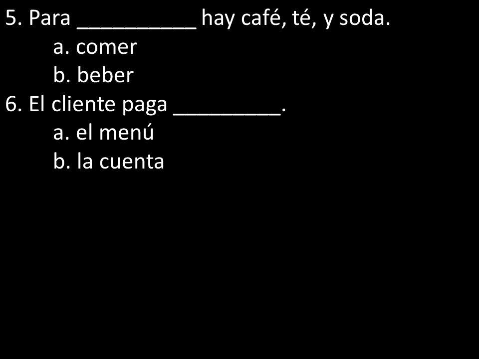 5. Para __________ hay café, té, y soda. a. comer b. beber 6. El cliente paga _________. a. el menú b. la cuenta