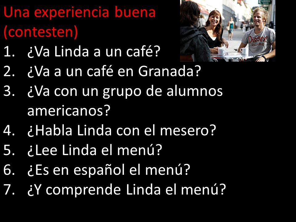 Una experiencia buena (contesten) 1.¿Va Linda a un café? 2.¿Va a un café en Granada? 3.¿Va con un grupo de alumnos americanos? 4.¿Habla Linda con el m