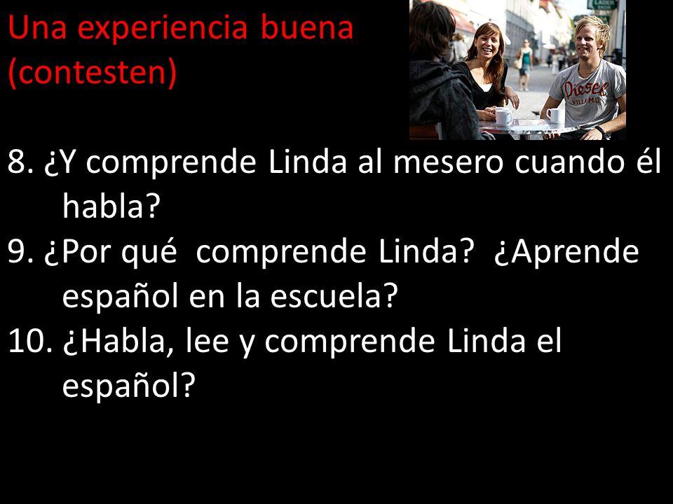 Una experiencia buena (contesten) 8. ¿Y comprende Linda al mesero cuando él habla? 9. ¿Por qué comprende Linda? ¿Aprende español en la escuela? 10. ¿H