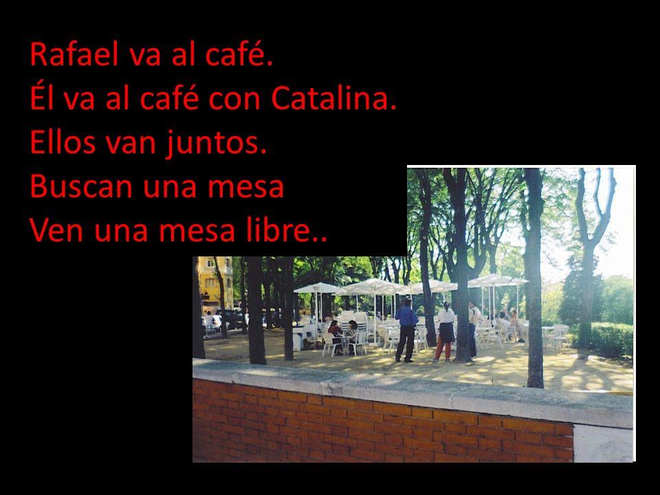 Rafael va al café. Él va al café con Catalina. Ellos van juntos. Buscan una mesa Ven una mesa libre..