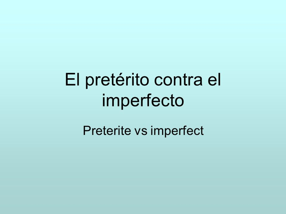 El pretérito contra el imperfecto Preterite vs imperfect
