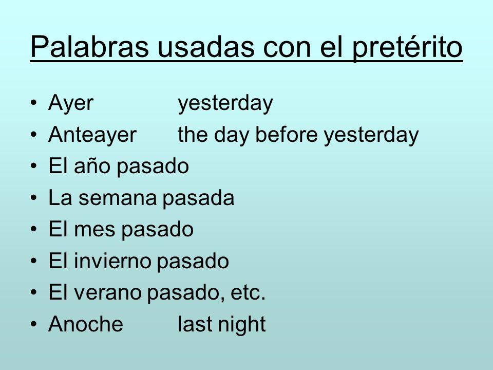 Palabras usadas con el pretérito Ayeryesterday Anteayerthe day before yesterday El año pasado La semana pasada El mes pasado El invierno pasado El ver