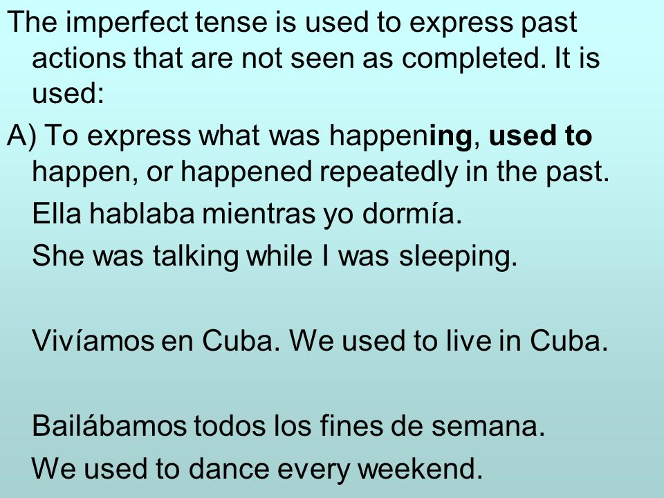 The imperfect tense is used to express past actions that are not seen as completed. It is used: A) To express what was happening, used to happen, or h