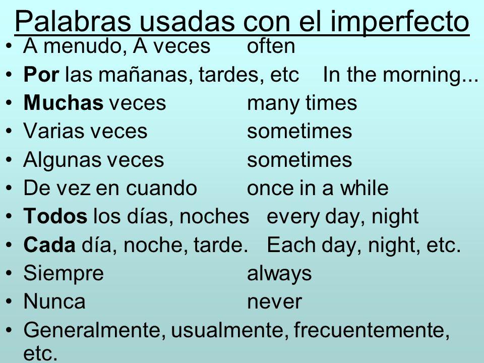Palabras usadas con el imperfecto A menudo, A vecesoften Por las mañanas, tardes, etc In the morning... Muchas veces many times Varias vecessometimes