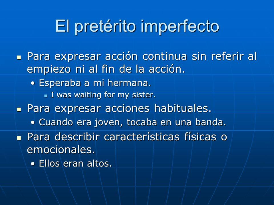 El pretérito imperfecto Para expresar acción continua sin referir al empiezo ni al fin de la acción. Para expresar acción continua sin referir al empi